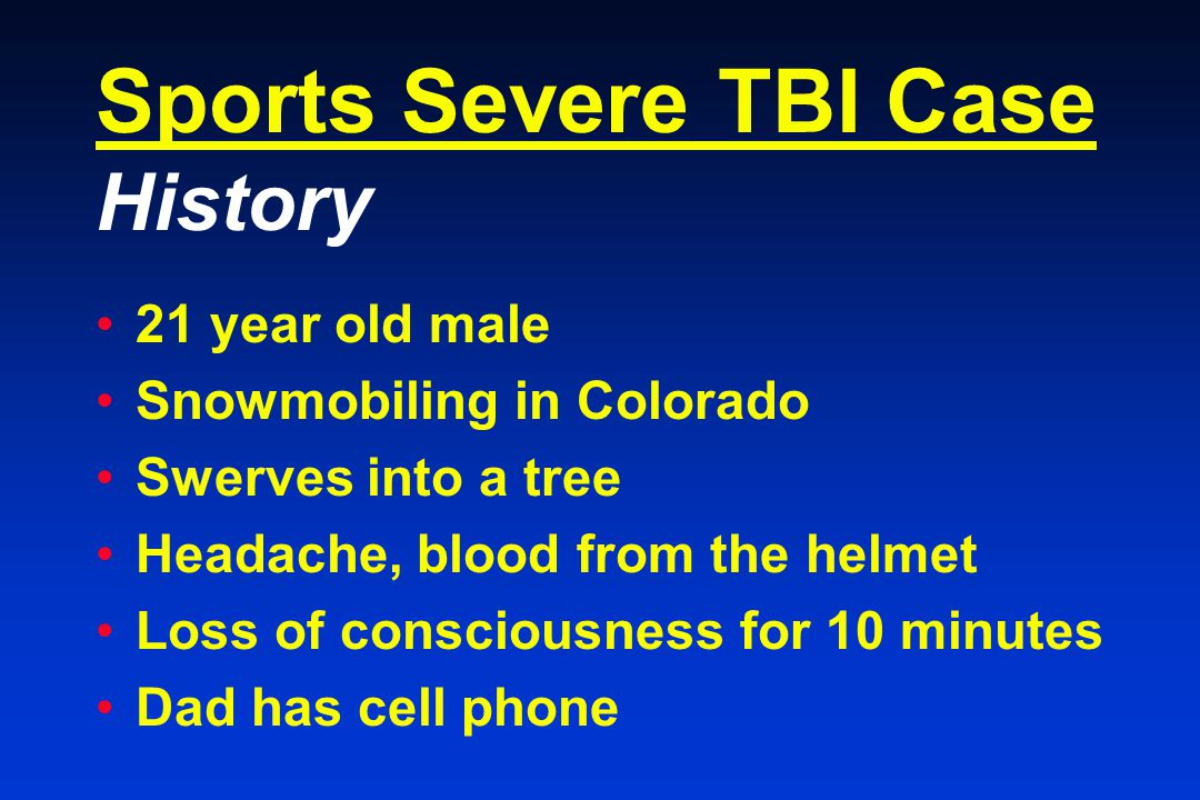Sports Severe TBI Case History 21 year old male Snowmobiling in Colorado Swerves into a tree Headache, blood from the helmet Loss of consciousness for 10 minutes Dad has cell phone