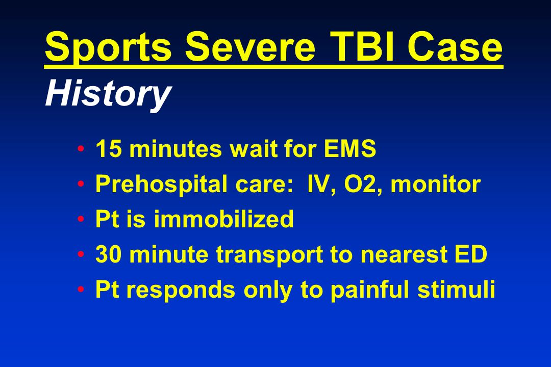 Sports Severe TBI Case History 15 minutes wait for EMS Prehospital care: IV, O2, monitor Pt is immobilized 30 minute transport to nearest ED Pt responds only to painful stimuli