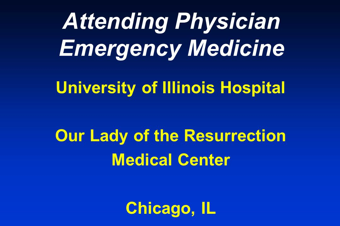 Attending Physician Emergency Medicine University of Illinois Hospital Our Lady of the Resurrection Medical Center Chicago, IL