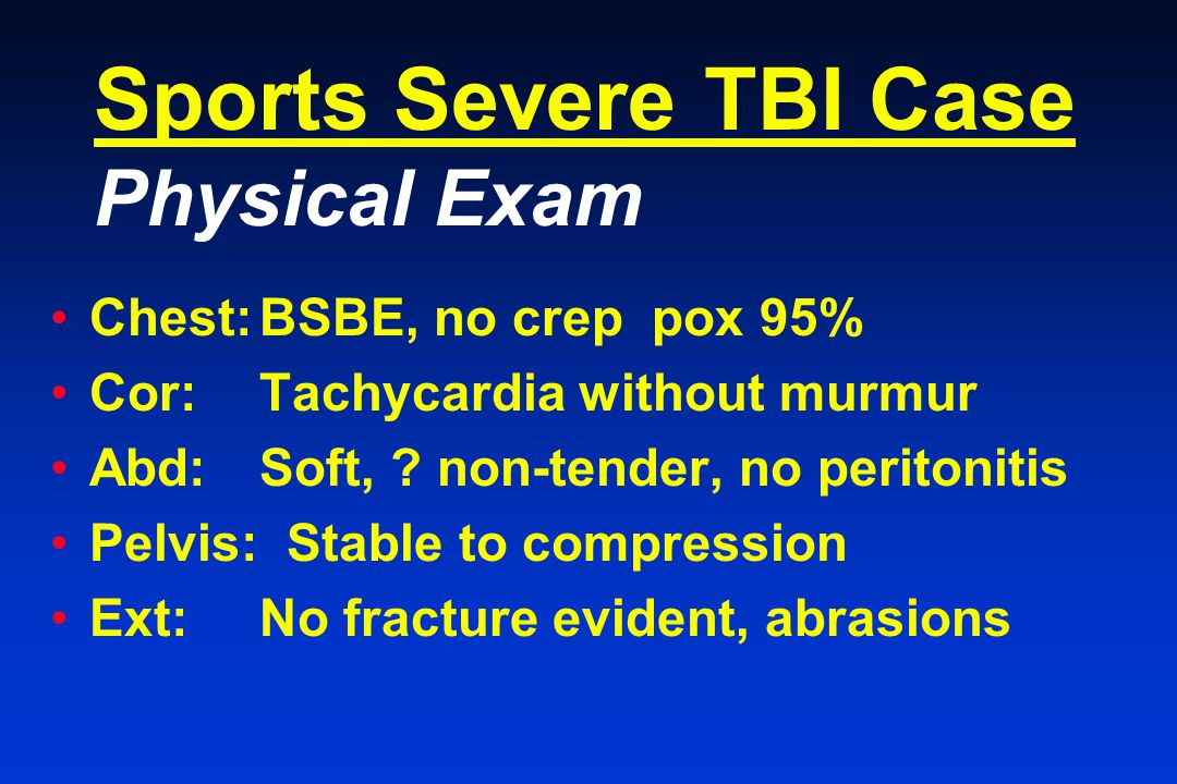 Sports Severe TBI Case Physical Exam Chest:BSBE, no crep pox 95% Cor:Tachycardia without murmur Abd:Soft, .