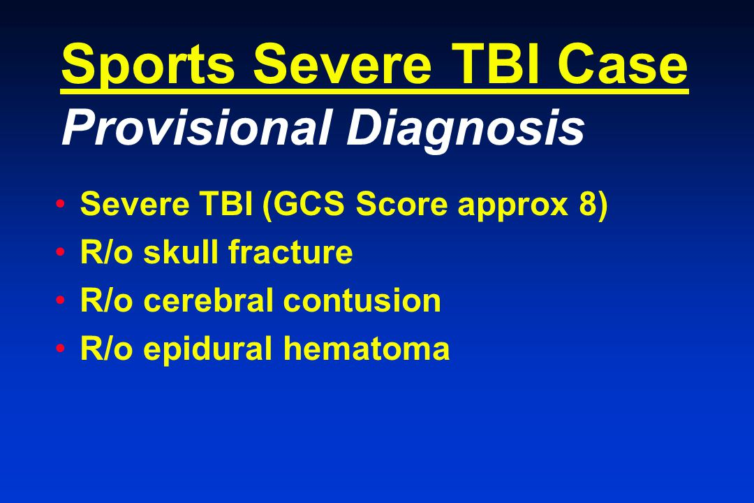 Sports Severe TBI Case Provisional Diagnosis Severe TBI (GCS Score approx 8) R/o skull fracture R/o cerebral contusion R/o epidural hematoma