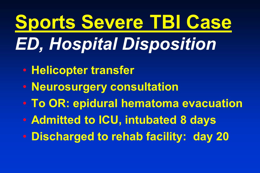 Sports Severe TBI Case ED, Hospital Disposition Helicopter transfer Neurosurgery consultation To OR: epidural hematoma evacuation Admitted to ICU, intubated 8 days Discharged to rehab facility: day 20