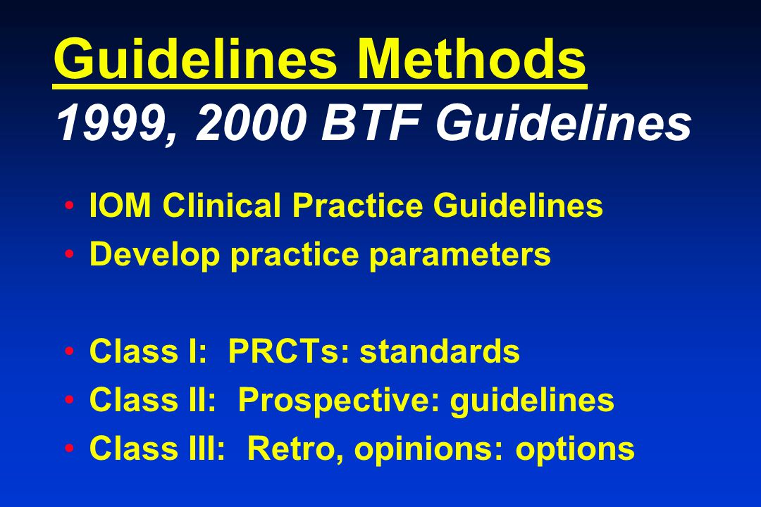 Guidelines Methods 1999, 2000 BTF Guidelines IOM Clinical Practice Guidelines Develop practice parameters Class I: PRCTs: standards Class II: Prospective: guidelines Class III: Retro, opinions: options