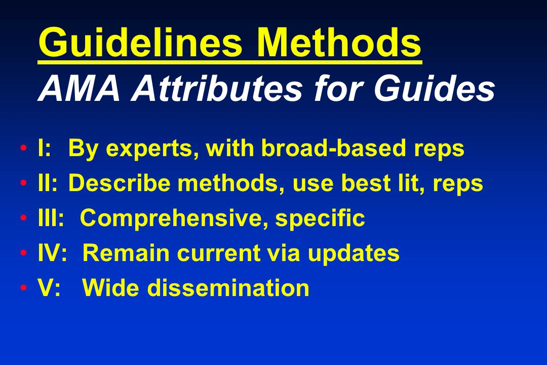 Guidelines Methods AMA Attributes for Guides I: By experts, with broad-based reps II:Describe methods, use best lit, reps III: Comprehensive, specific IV: Remain current via updates V: Wide dissemination