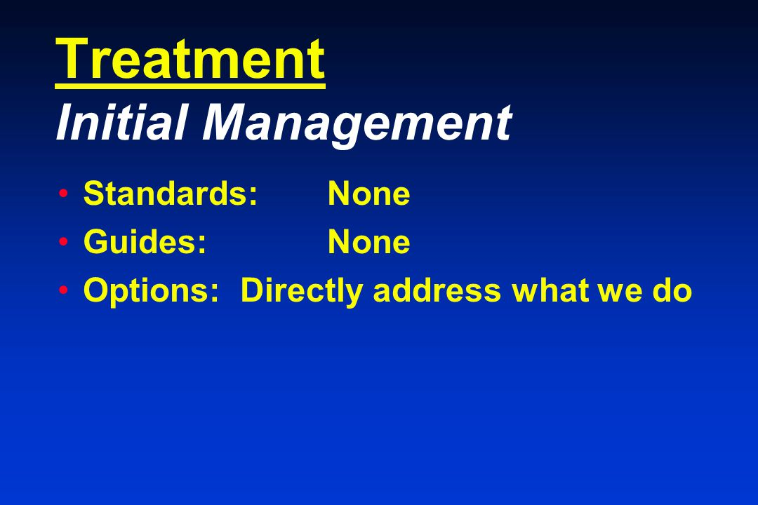 Treatment Initial Management Standards:None Guides: None Options: Directly address what we do