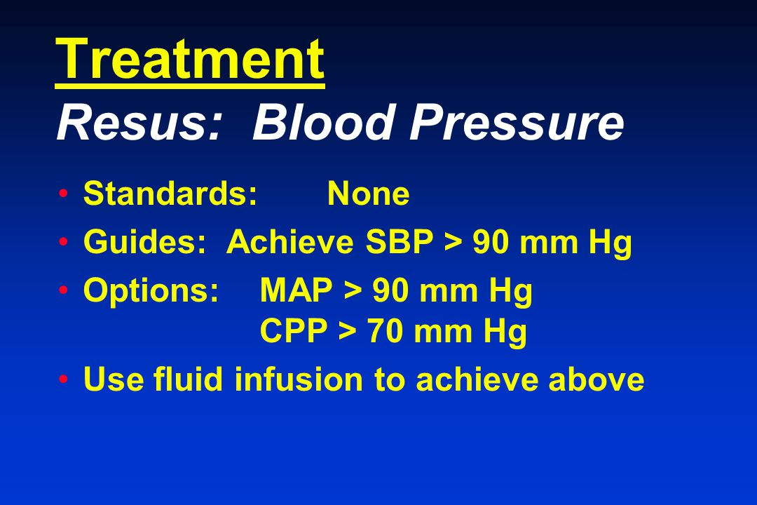 Treatment Resus: Blood Pressure Standards:None Guides: Achieve SBP > 90 mm Hg Options: MAP > 90 mm Hg CPP > 70 mm Hg Use fluid infusion to achieve above