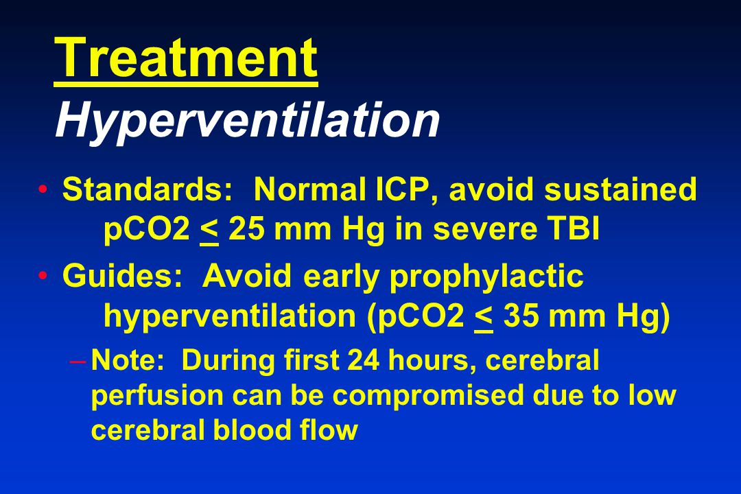 Treatment Hyperventilation Standards: Normal ICP, avoid sustained pCO2 < 25 mm Hg in severe TBI Guides: Avoid early prophylactic hyperventilation (pCO2 < 35 mm Hg) –Note: During first 24 hours, cerebral perfusion can be compromised due to low cerebral blood flow