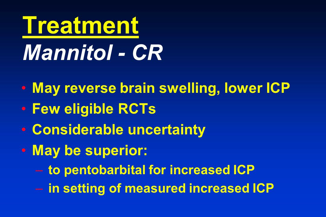 Treatment Mannitol - CR May reverse brain swelling, lower ICP Few eligible RCTs Considerable uncertainty May be superior: – to pentobarbital for increased ICP – in setting of measured increased ICP
