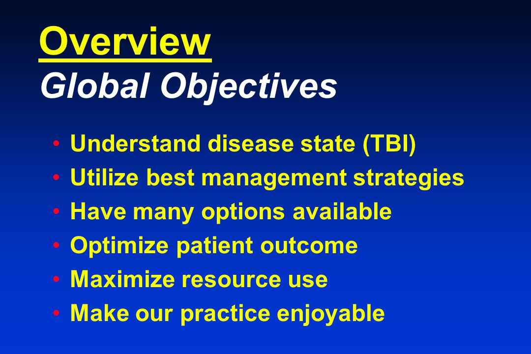 Overview Global Objectives Understand disease state (TBI) Utilize best management strategies Have many options available Optimize patient outcome Maximize resource use Make our practice enjoyable