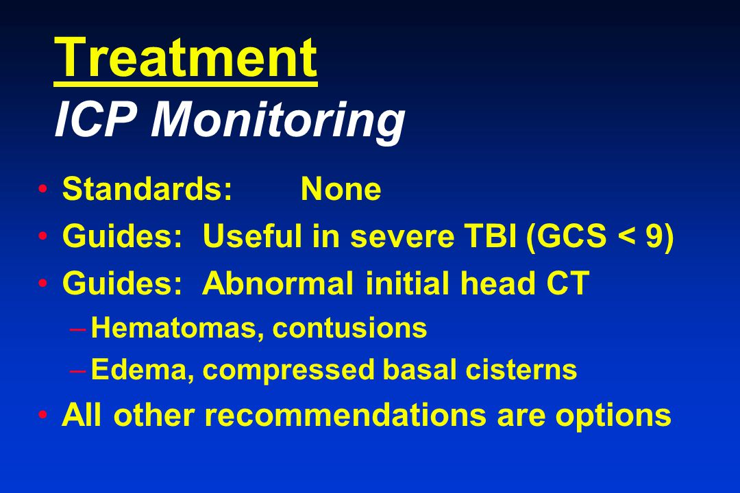 Treatment ICP Monitoring Standards:None Guides: Useful in severe TBI (GCS < 9) Guides: Abnormal initial head CT –Hematomas, contusions –Edema, compressed basal cisterns All other recommendations are options