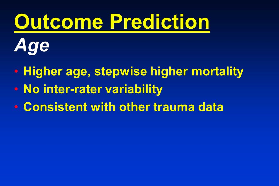 Outcome Prediction Age Higher age, stepwise higher mortality No inter-rater variability Consistent with other trauma data