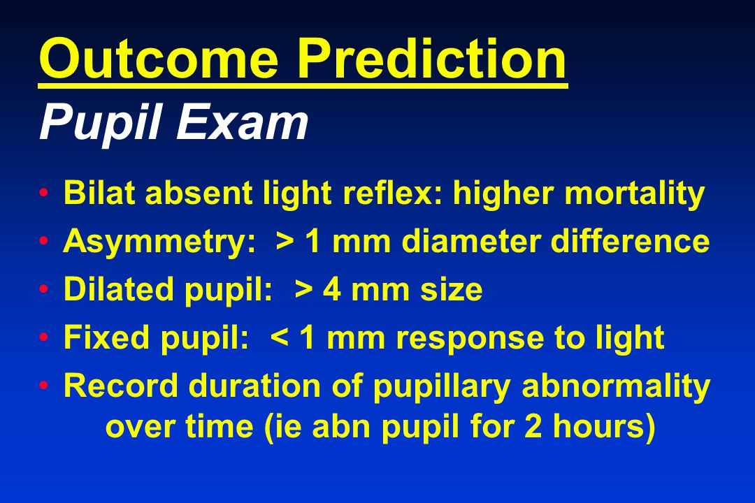 Outcome Prediction Pupil Exam Bilat absent light reflex: higher mortality Asymmetry: > 1 mm diameter difference Dilated pupil: > 4 mm size Fixed pupil: < 1 mm response to light Record duration of pupillary abnormality over time (ie abn pupil for 2 hours)