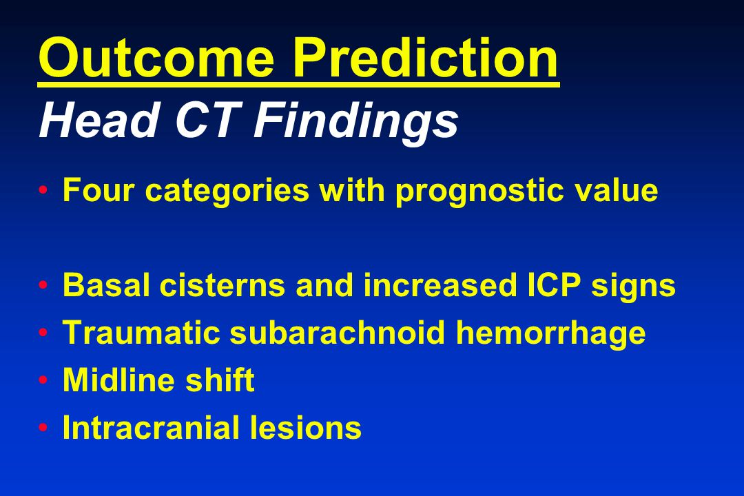 Outcome Prediction Head CT Findings Four categories with prognostic value Basal cisterns and increased ICP signs Traumatic subarachnoid hemorrhage Midline shift Intracranial lesions