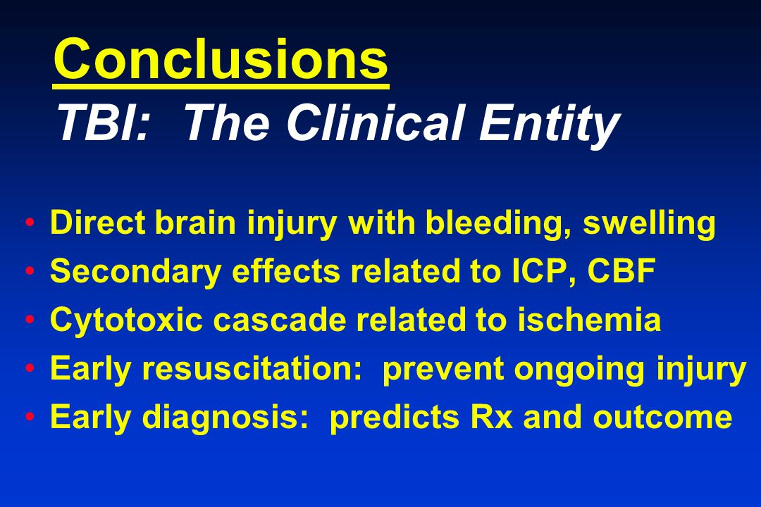 Conclusions TBI: The Clinical Entity Direct brain injury with bleeding, swelling Secondary effects related to ICP, CBF Cytotoxic cascade related to ischemia Early resuscitation: prevent ongoing injury Early diagnosis: predicts Rx and outcome