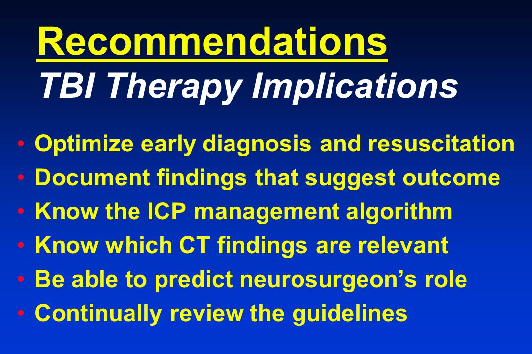 Recommendations TBI Therapy Implications Optimize early diagnosis and resuscitation Document findings that suggest outcome Know the ICP management algorithm Know which CT findings are relevant Be able to predict neurosurgeon's role Continually review the guidelines