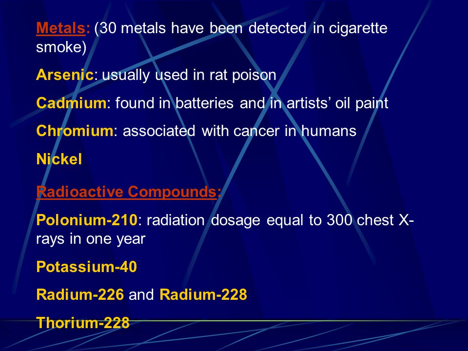 Metals: (30 metals have been detected in cigarette smoke) Arsenic: usually used in rat poison Cadmium: found in batteries and in artists' oil paint Ch