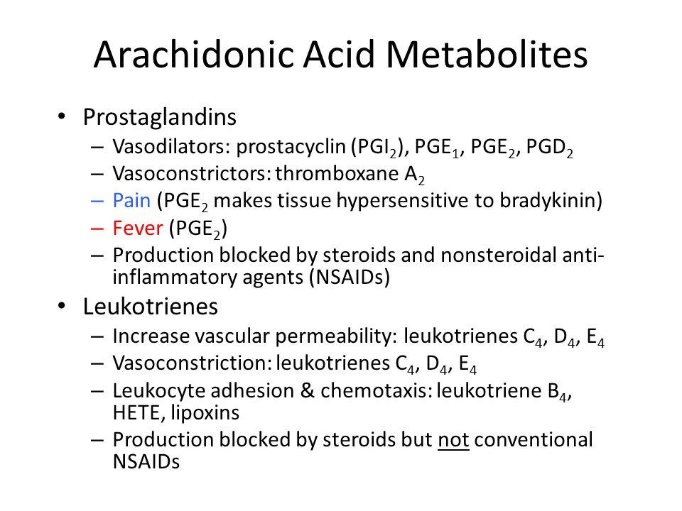 Arachidonic Acid Metabolites Prostaglandins – Vasodilators: prostacyclin (PGI 2 ), PGE 1, PGE 2, PGD 2 – Vasoconstrictors: thromboxane A 2 – Pain (PGE 2 makes tissue hypersensitive to bradykinin) – Fever (PGE 2 ) – Production blocked by steroids and nonsteroidal anti- inflammatory agents (NSAIDs) Leukotrienes – Increase vascular permeability: leukotrienes C 4, D 4, E 4 – Vasoconstriction: leukotrienes C 4, D 4, E 4 – Leukocyte adhesion & chemotaxis: leukotriene B 4, HETE, lipoxins – Production blocked by steroids but not conventional NSAIDs