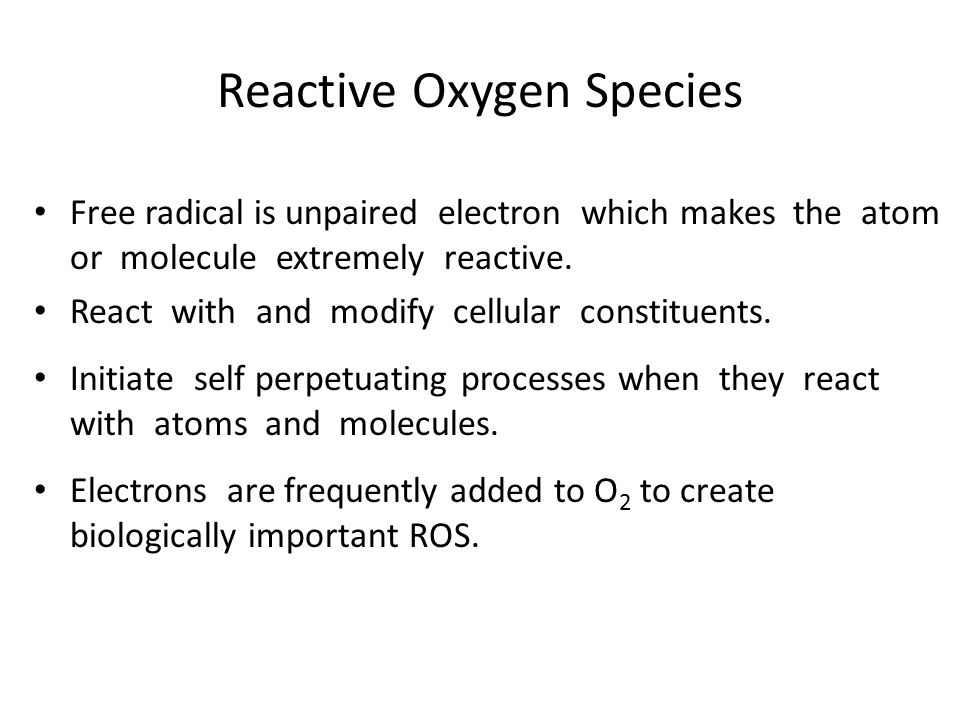 Reactive Oxygen Species Free radical is unpaired electron which makes the atom or molecule extremely reactive. React with and modify cellular constitu