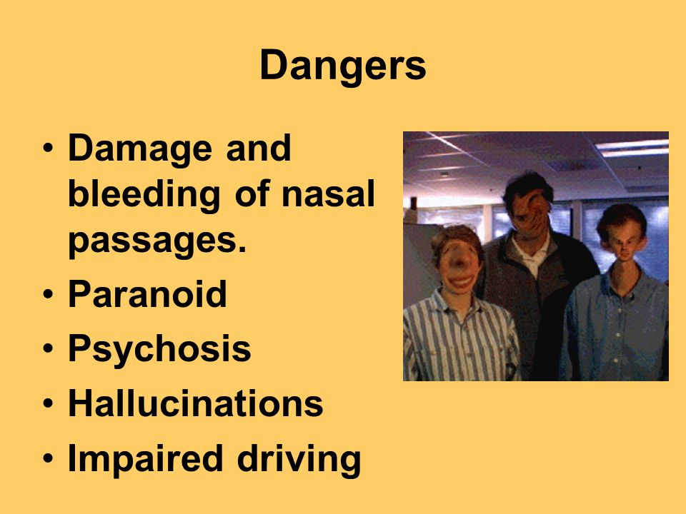 Dangers Damage and bleeding of nasal passages. Paranoid Psychosis Hallucinations Impaired driving