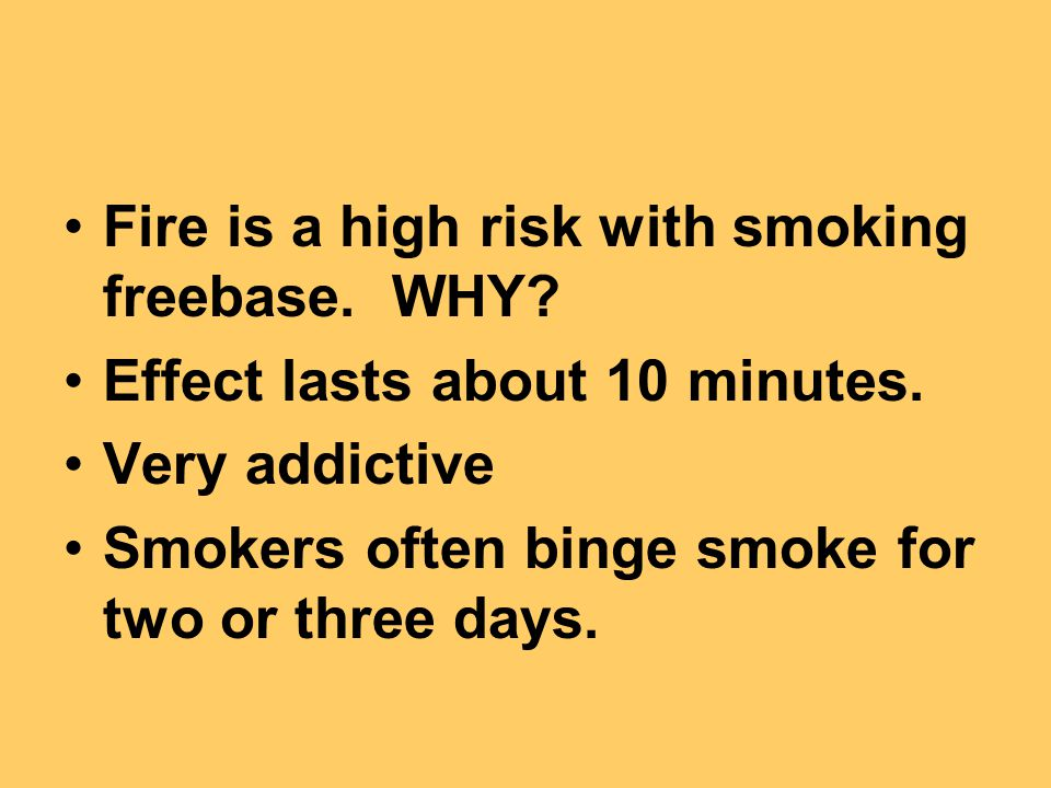 Fire is a high risk with smoking freebase. WHY. Effect lasts about 10 minutes.