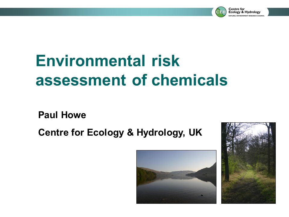 Environmental risk assessment of chemicals Paul Howe Centre for Ecology & Hydrology, UK