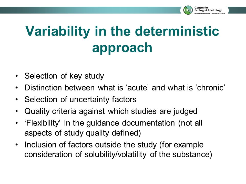 Variability in the deterministic approach Selection of key study Distinction between what is 'acute' and what is 'chronic' Selection of uncertainty factors Quality criteria against which studies are judged 'Flexibility' in the guidance documentation (not all aspects of study quality defined) Inclusion of factors outside the study (for example consideration of solubility/volatility of the substance)