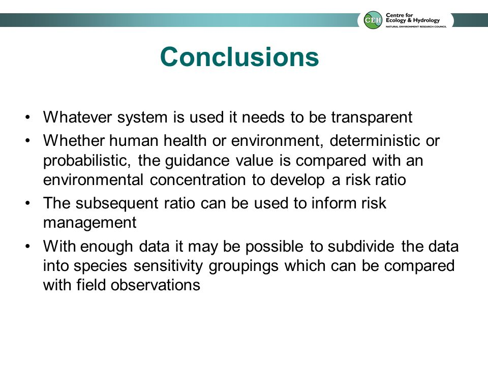 Conclusions Whatever system is used it needs to be transparent Whether human health or environment, deterministic or probabilistic, the guidance value is compared with an environmental concentration to develop a risk ratio The subsequent ratio can be used to inform risk management With enough data it may be possible to subdivide the data into species sensitivity groupings which can be compared with field observations