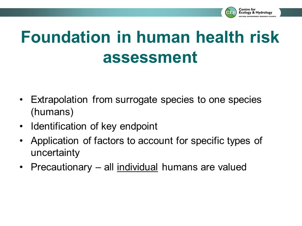 Foundation in human health risk assessment Extrapolation from surrogate species to one species (humans) Identification of key endpoint Application of