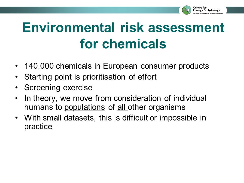 Environmental risk assessment for chemicals 140,000 chemicals in European consumer products Starting point is prioritisation of effort Screening exercise In theory, we move from consideration of individual humans to populations of all other organisms With small datasets, this is difficult or impossible in practice