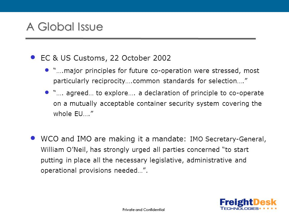Private and Confidential A Global Issue EC & US Customs, 22 October 2002 ….major principles for future co-operation were stressed, most particularly reciprocity….common standards for selection…. ….