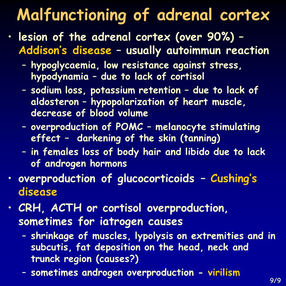 Malfunctioning of adrenal cortex lesion of the adrenal cortex (over 90%) – Addison's disease – usually autoimmun reaction –hypoglycaemia, low resistance against stress, hypodynamia – due to lack of cortisol –sodium loss, potassium retention – due to lack of aldosteron – hypopolarization of heart muscle, decrease of blood volume –overproduction of POMC – melanocyte stimulating effect – darkening of the skin (tanning) –in females loss of body hair and libido due to lack of androgen hormons overproduction of glucocorticoids – Cushing's disease CRH, ACTH or cortisol overproduction, sometimes for iatrogen causes –shrinkage of muscles, lypolysis on extremities and in subcutis, fat deposition on the head, neck and trunck region (causes ) –sometimes androgen overproduction - virilism 9/9