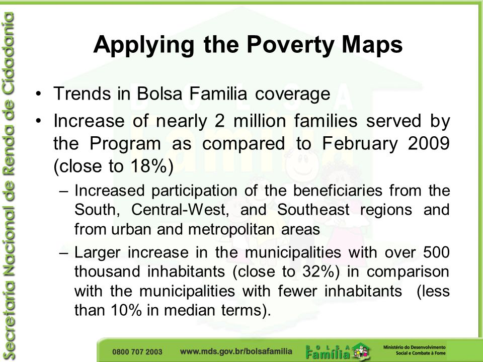 Applying the Poverty Maps Trends in Bolsa Familia coverage Increase of nearly 2 million families served by the Program as compared to February 2009 (close to 18%) –Increased participation of the beneficiaries from the South, Central-West, and Southeast regions and from urban and metropolitan areas –Larger increase in the municipalities with over 500 thousand inhabitants (close to 32%) in comparison with the municipalities with fewer inhabitants (less than 10% in median terms).