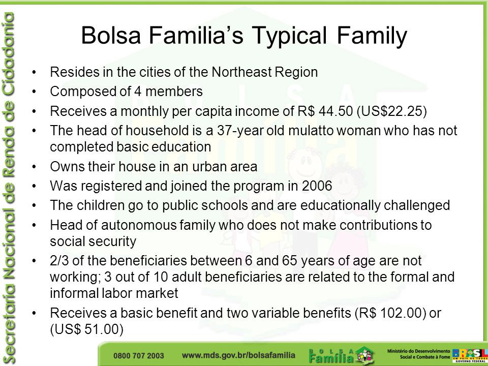 Bolsa Familia's Typical Family Resides in the cities of the Northeast Region Composed of 4 members Receives a monthly per capita income of R$ 44.50 (US$22.25) The head of household is a 37-year old mulatto woman who has not completed basic education Owns their house in an urban area Was registered and joined the program in 2006 The children go to public schools and are educationally challenged Head of autonomous family who does not make contributions to social security 2/3 of the beneficiaries between 6 and 65 years of age are not working; 3 out of 10 adult beneficiaries are related to the formal and informal labor market Receives a basic benefit and two variable benefits (R$ 102.00) or (US$ 51.00)