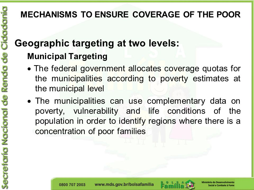 Geographic targeting at two levels: Municipal Targeting  The federal government allocates coverage quotas for the municipalities according to poverty estimates at the municipal level  The municipalities can use complementary data on poverty, vulnerability and life conditions of the population in order to identify regions where there is a concentration of poor families MECHANISMS TO ENSURE COVERAGE OF THE POOR