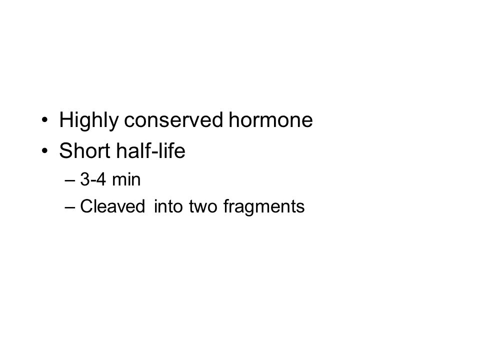 Highly conserved hormone Short half-life –3-4 min –Cleaved into two fragments