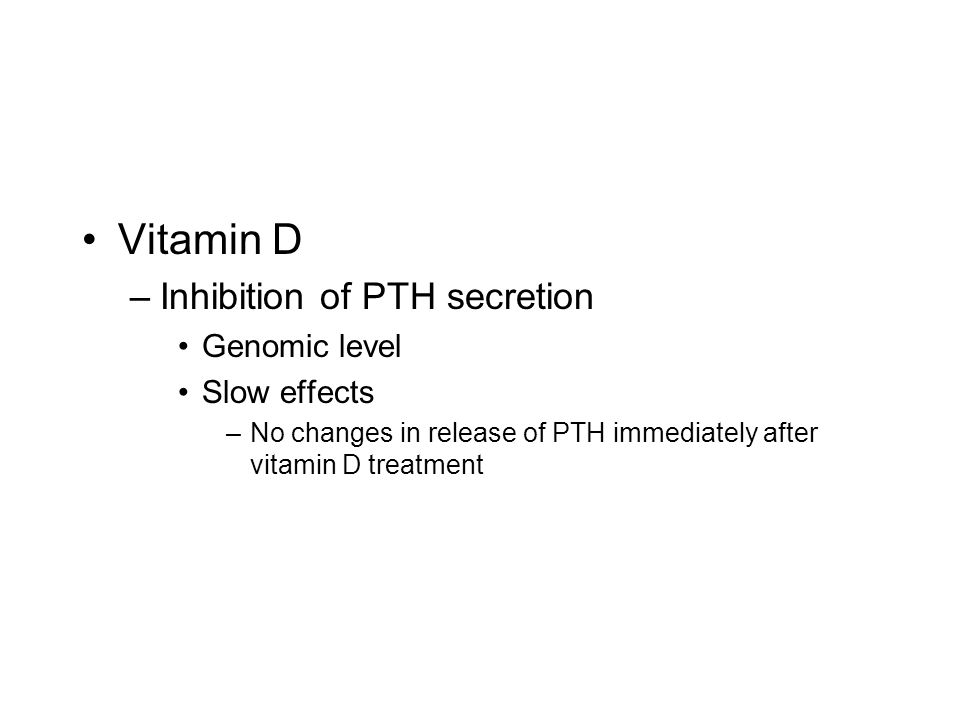 Vitamin D –Inhibition of PTH secretion Genomic level Slow effects –No changes in release of PTH immediately after vitamin D treatment