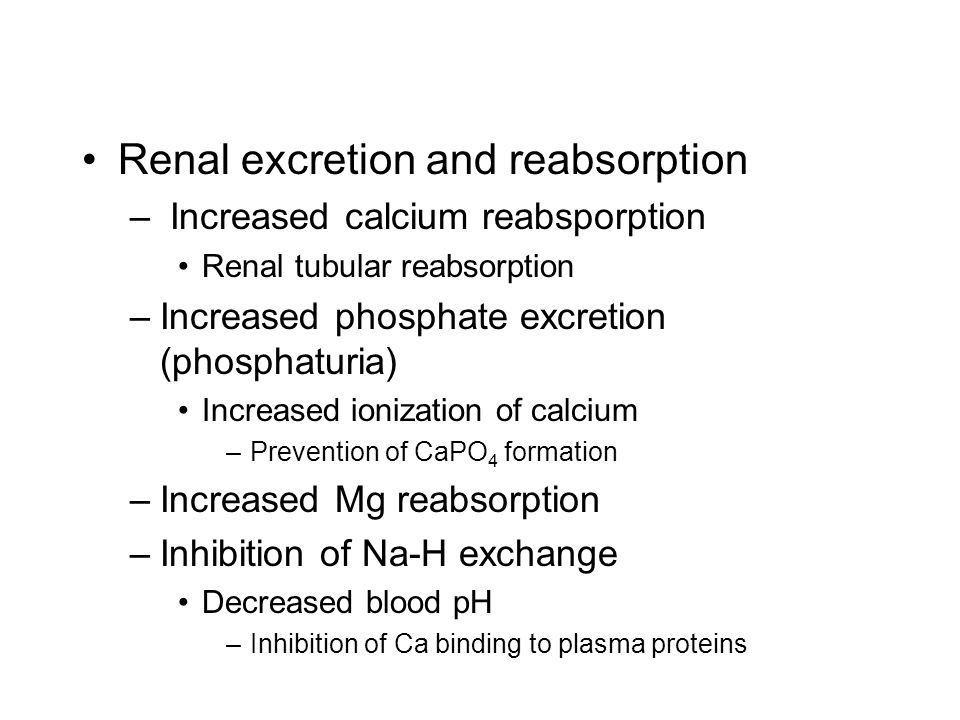 Renal excretion and reabsorption – Increased calcium reabsporption Renal tubular reabsorption –Increased phosphate excretion (phosphaturia) Increased