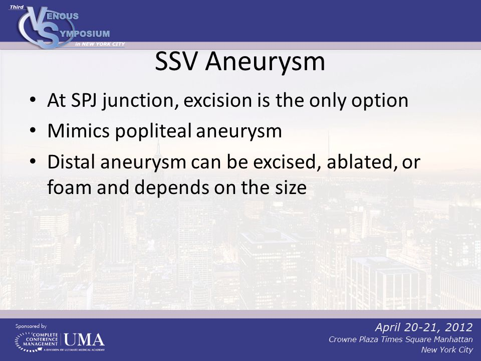 SSV Aneurysm At SPJ junction, excision is the only option Mimics popliteal aneurysm Distal aneurysm can be excised, ablated, or foam and depends on the size