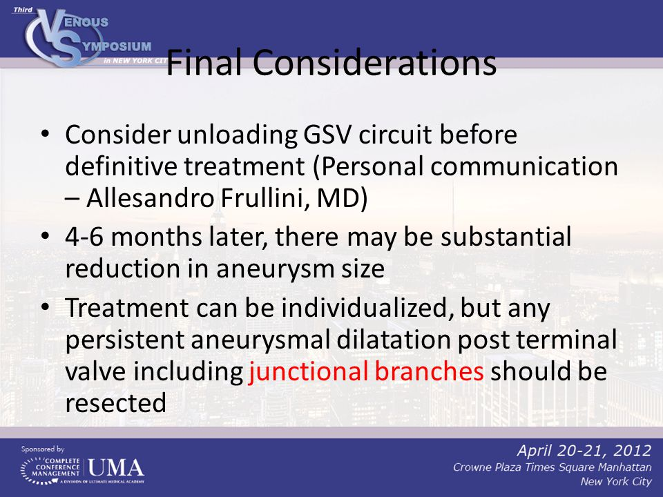 Final Considerations Consider unloading GSV circuit before definitive treatment (Personal communication – Allesandro Frullini, MD) 4-6 months later, there may be substantial reduction in aneurysm size Treatment can be individualized, but any persistent aneurysmal dilatation post terminal valve including junctional branches should be resected