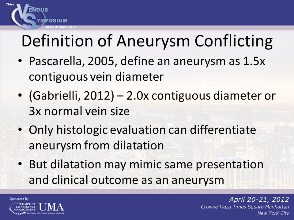 Definition of Aneurysm Conflicting Pascarella, 2005, define an aneurysm as 1.5x contiguous vein diameter (Gabrielli, 2012) – 2.0x contiguous diameter or 3x normal vein size Only histologic evaluation can differentiate aneurysm from dilatation But dilatation may mimic same presentation and clinical outcome as an aneurysm