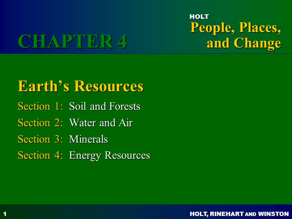 HOLT, RINEHART AND WINSTON People, Places, and Change HOLT 1 Earth's Resources Section 1: Soil and Forests Section 2: Water and Air Section 3: Minerals Section 4: Energy Resources CHAPTER 4