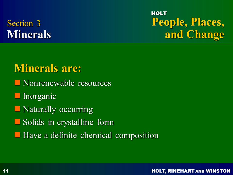 HOLT, RINEHART AND WINSTON People, Places, and Change HOLT 11 Minerals are: Nonrenewable resources Nonrenewable resources Inorganic Inorganic Naturally occurring Naturally occurring Solids in crystalline form Solids in crystalline form Have a definite chemical composition Have a definite chemical composition Section 3 Minerals