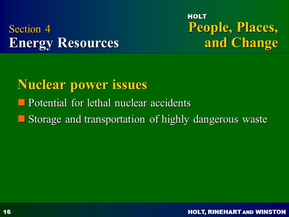 HOLT, RINEHART AND WINSTON People, Places, and Change HOLT 16 Nuclear power issues Potential for lethal nuclear accidents Potential for lethal nuclear accidents Storage and transportation of highly dangerous waste Storage and transportation of highly dangerous waste Section 4 Energy Resources