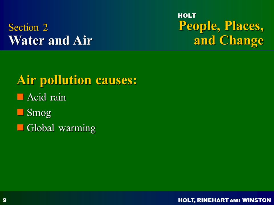 HOLT, RINEHART AND WINSTON People, Places, and Change HOLT 9 Air pollution causes: Acid rain Acid rain Smog Smog Global warming Global warming Section 2 Water and Air