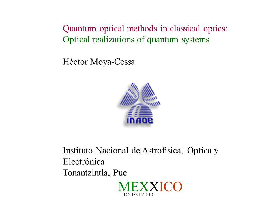 ICO-21 2008 Quantum optical methods in classical optics: Optical realizations of quantum systems Héctor Moya-Cessa Instituto Nacional de Astrofísica, Optica y Electrónica Tonantzintla, Pue MEXXICO