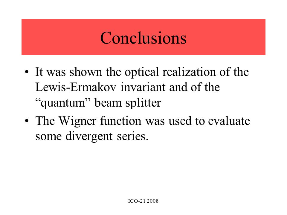 Conclusions It was shown the optical realization of the Lewis-Ermakov invariant and of the quantum beam splitter The Wigner function was used to evaluate some divergent series.