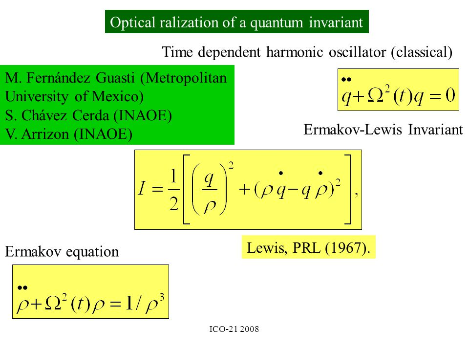 ICO-21 2008 Time dependent harmonic oscillator (classical) Ermakov-Lewis Invariant Ermakov equation Lewis, PRL (1967).