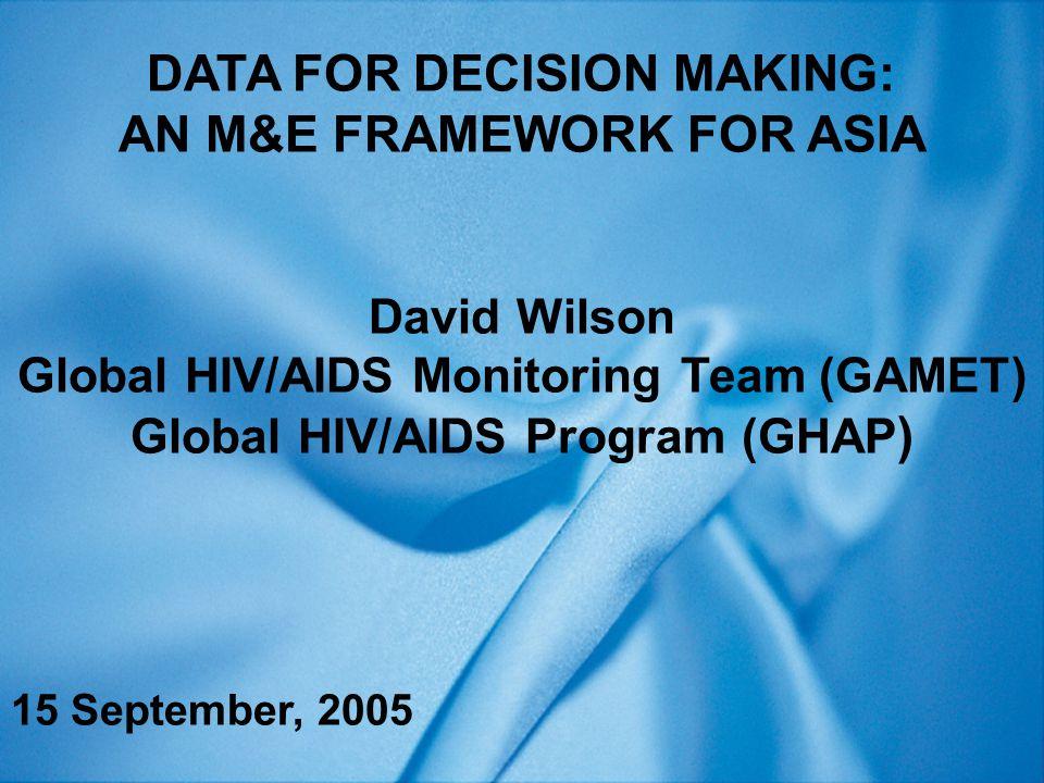 DATA FOR DECISION MAKING: AN M&E FRAMEWORK FOR ASIA David Wilson Global HIV/AIDS Monitoring Team (GAMET) Global HIV/AIDS Program (GHAP ) 15 September, 2005