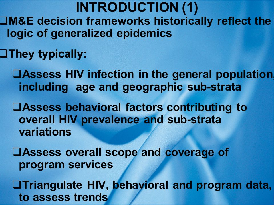HIV INFECTION (1)  HIV infection fundamental – the bedrock of M&E  HIV infection only takes place if there is EXPOSURE - fluid exchange with infected person  It doesn't matter how many sexual partners or shared needles we have if we're all uninfected  EXPOSURE is everything – which is why HIV infection is fundamental  Using behavioral without HIV data single greatest cause of bad programming