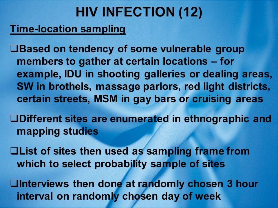 HIV INFECTION (12) Time-location sampling  Based on tendency of some vulnerable group members to gather at certain locations – for example, IDU in shooting galleries or dealing areas, SW in brothels, massage parlors, red light districts, certain streets, MSM in gay bars or cruising areas  Different sites are enumerated in ethnographic and mapping studies  List of sites then used as sampling frame from which to select probability sample of sites  Interviews then done at randomly chosen 3 hour interval on randomly chosen day of week